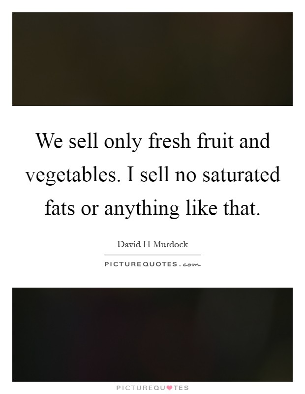We sell only fresh fruit and vegetables. I sell no saturated fats or anything like that Picture Quote #1