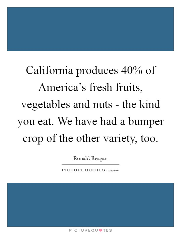 California produces 40% of America's fresh fruits, vegetables and nuts - the kind you eat. We have had a bumper crop of the other variety, too Picture Quote #1