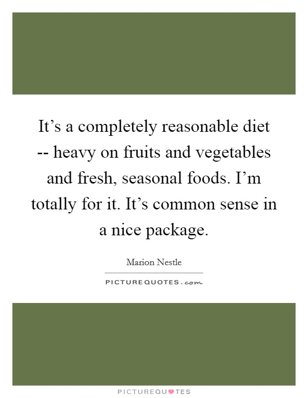 It's a completely reasonable diet -- heavy on fruits and vegetables and fresh, seasonal foods. I'm totally for it. It's common sense in a nice package Picture Quote #1