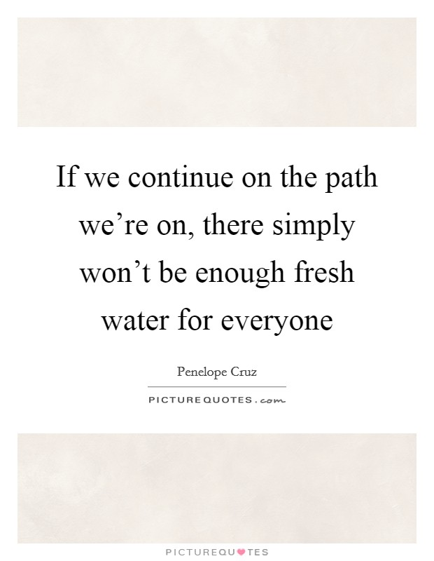 If we continue on the path we're on, there simply won't be enough fresh water for everyone Picture Quote #1