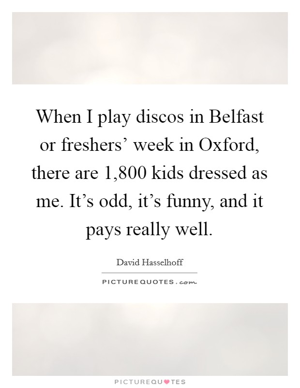 When I play discos in Belfast or freshers' week in Oxford, there are 1,800 kids dressed as me. It's odd, it's funny, and it pays really well Picture Quote #1