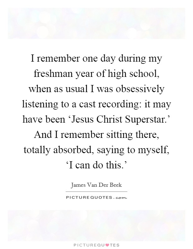 I remember one day during my freshman year of high school, when as usual I was obsessively listening to a cast recording: it may have been 'Jesus Christ Superstar.' And I remember sitting there, totally absorbed, saying to myself, 'I can do this.' Picture Quote #1