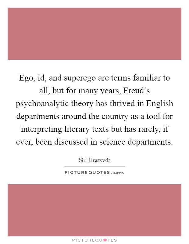 Ego, id, and superego are terms familiar to all, but for many years, Freud's psychoanalytic theory has thrived in English departments around the country as a tool for interpreting literary texts but has rarely, if ever, been discussed in science departments Picture Quote #1