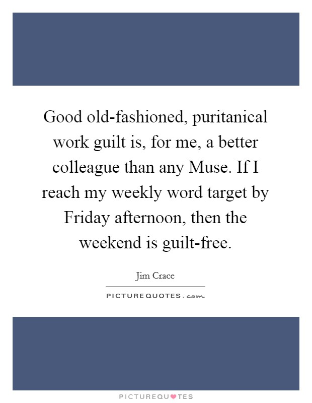 Good old-fashioned, puritanical work guilt is, for me, a better colleague than any Muse. If I reach my weekly word target by Friday afternoon, then the weekend is guilt-free Picture Quote #1