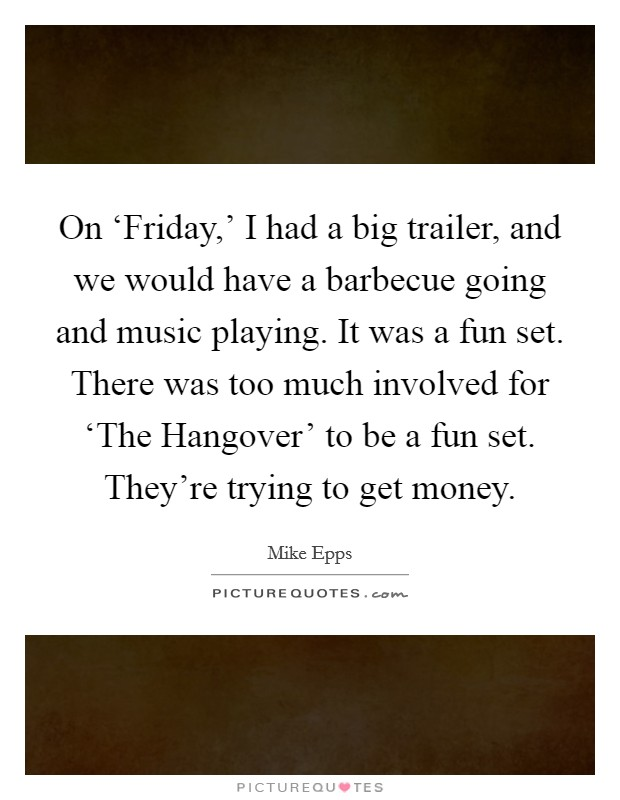 On 'Friday,' I had a big trailer, and we would have a barbecue going and music playing. It was a fun set. There was too much involved for 'The Hangover' to be a fun set. They're trying to get money Picture Quote #1