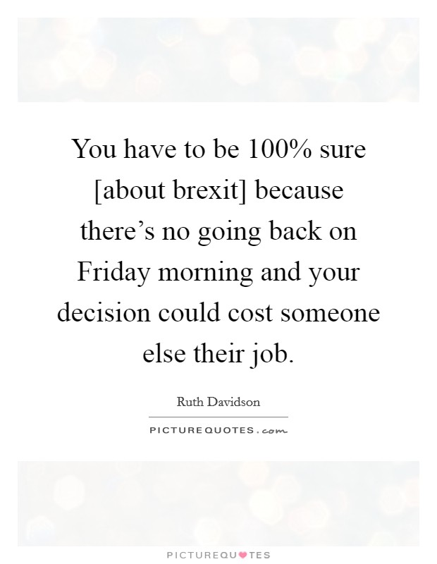 You have to be 100% sure [about brexit] because there's no going back on Friday morning and your decision could cost someone else their job Picture Quote #1