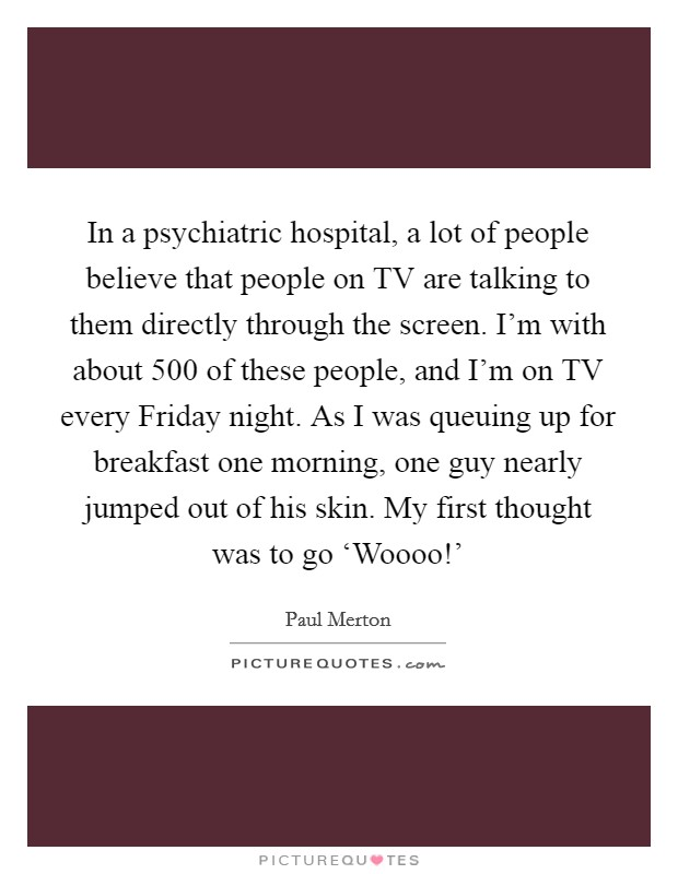 In a psychiatric hospital, a lot of people believe that people on TV are talking to them directly through the screen. I'm with about 500 of these people, and I'm on TV every Friday night. As I was queuing up for breakfast one morning, one guy nearly jumped out of his skin. My first thought was to go 'Woooo!' Picture Quote #1