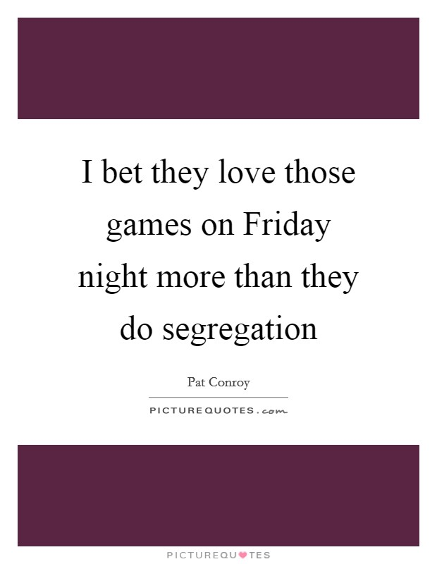 I bet they love those games on Friday night more than they do segregation Picture Quote #1