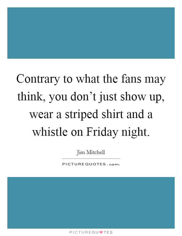 Contrary to what the fans may think, you don't just show up, wear a striped shirt and a whistle on Friday night Picture Quote #1