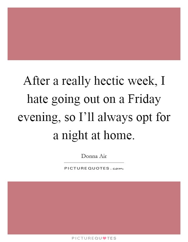 After a really hectic week, I hate going out on a Friday evening, so I'll always opt for a night at home. Picture Quote #1
