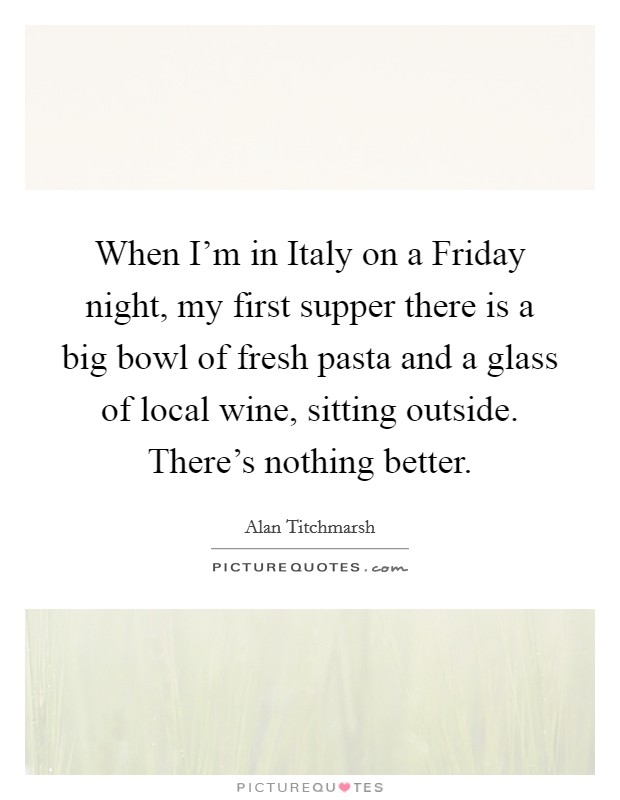 When I'm in Italy on a Friday night, my first supper there is a big bowl of fresh pasta and a glass of local wine, sitting outside. There's nothing better. Picture Quote #1