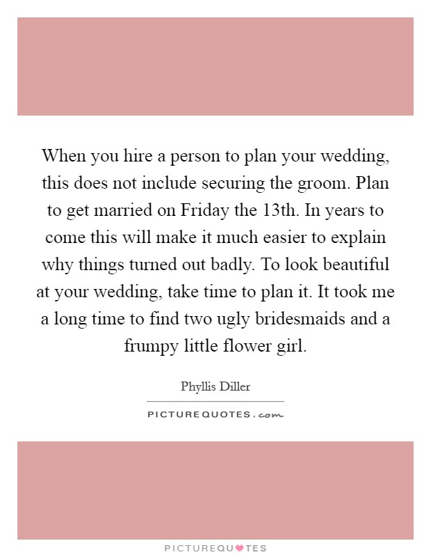 When you hire a person to plan your wedding, this does not include securing the groom. Plan to get married on Friday the 13th. In years to come this will make it much easier to explain why things turned out badly. To look beautiful at your wedding, take time to plan it. It took me a long time to find two ugly bridesmaids and a frumpy little flower girl Picture Quote #1