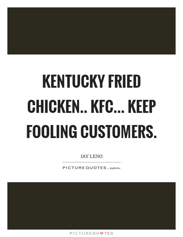 Kentucky Fried Chicken.. KFC... Keep Fooling Customers Picture Quote #1