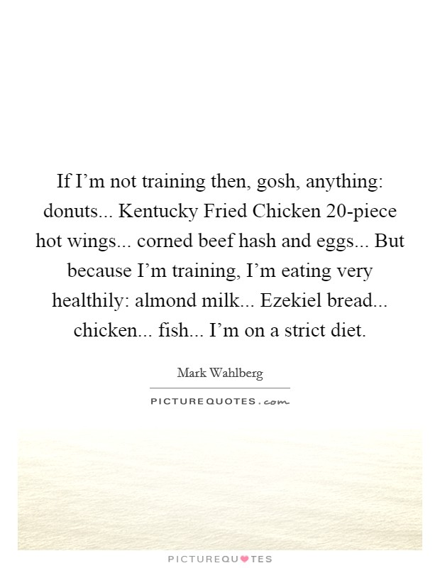 If I'm not training then, gosh, anything: donuts... Kentucky Fried Chicken 20-piece hot wings... corned beef hash and eggs... But because I'm training, I'm eating very healthily: almond milk... Ezekiel bread... chicken... fish... I'm on a strict diet Picture Quote #1