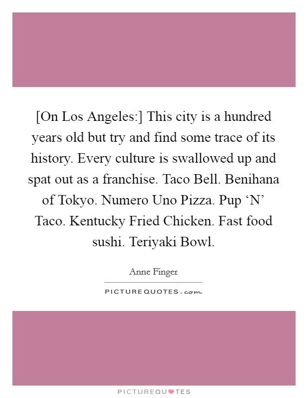 [On Los Angeles:] This city is a hundred years old but try and find some trace of its history. Every culture is swallowed up and spat out as a franchise. Taco Bell. Benihana of Tokyo. Numero Uno Pizza. Pup 'N' Taco. Kentucky Fried Chicken. Fast food sushi. Teriyaki Bowl Picture Quote #1