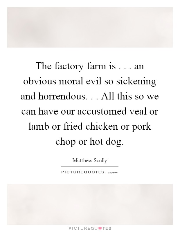 The factory farm is . . . an obvious moral evil so sickening and horrendous. . . All this so we can have our accustomed veal or lamb or fried chicken or pork chop or hot dog Picture Quote #1