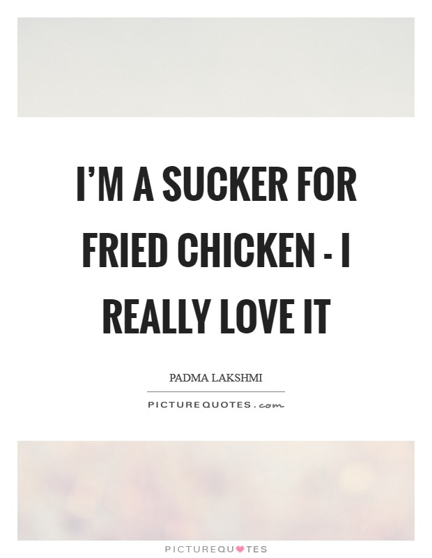 I'm a sucker for fried chicken - I really love it Picture Quote #1