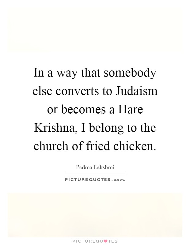 In a way that somebody else converts to Judaism or becomes a Hare Krishna, I belong to the church of fried chicken Picture Quote #1