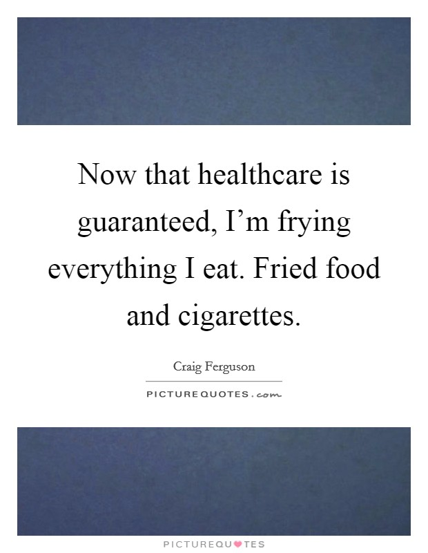 Now that healthcare is guaranteed, I'm frying everything I eat. Fried food and cigarettes Picture Quote #1