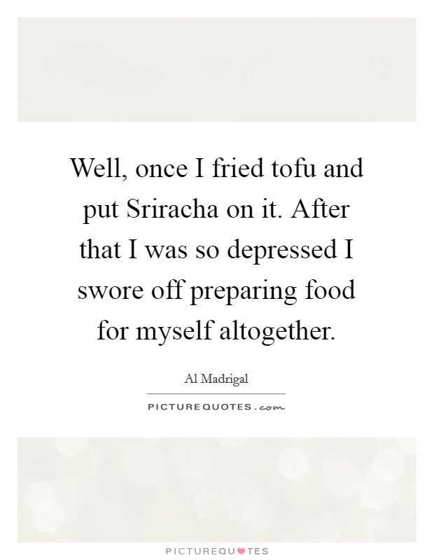 Well, once I fried tofu and put Sriracha on it. After that I was so depressed I swore off preparing food for myself altogether Picture Quote #1