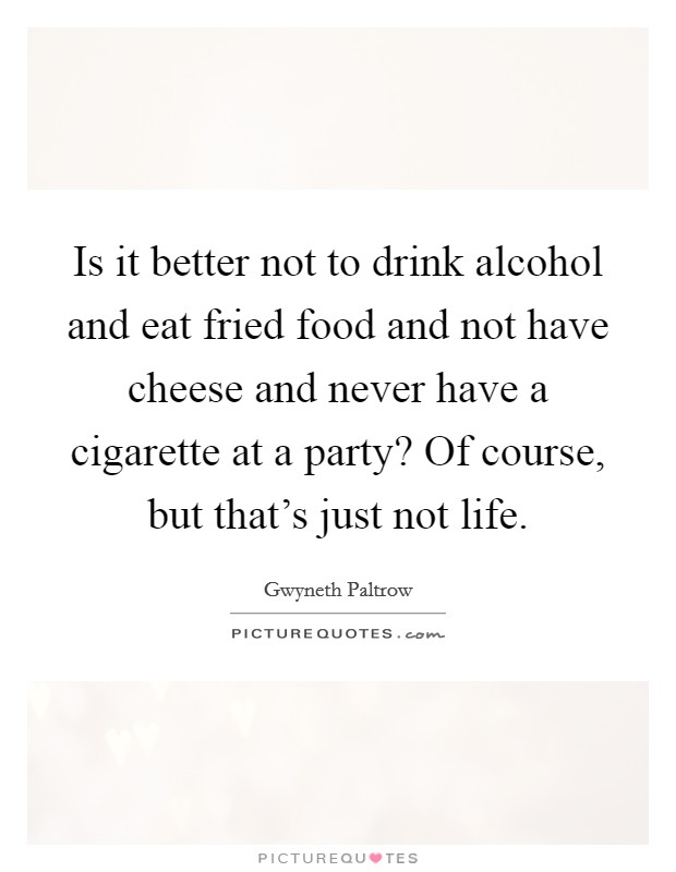 Is it better not to drink alcohol and eat fried food and not have cheese and never have a cigarette at a party? Of course, but that's just not life Picture Quote #1