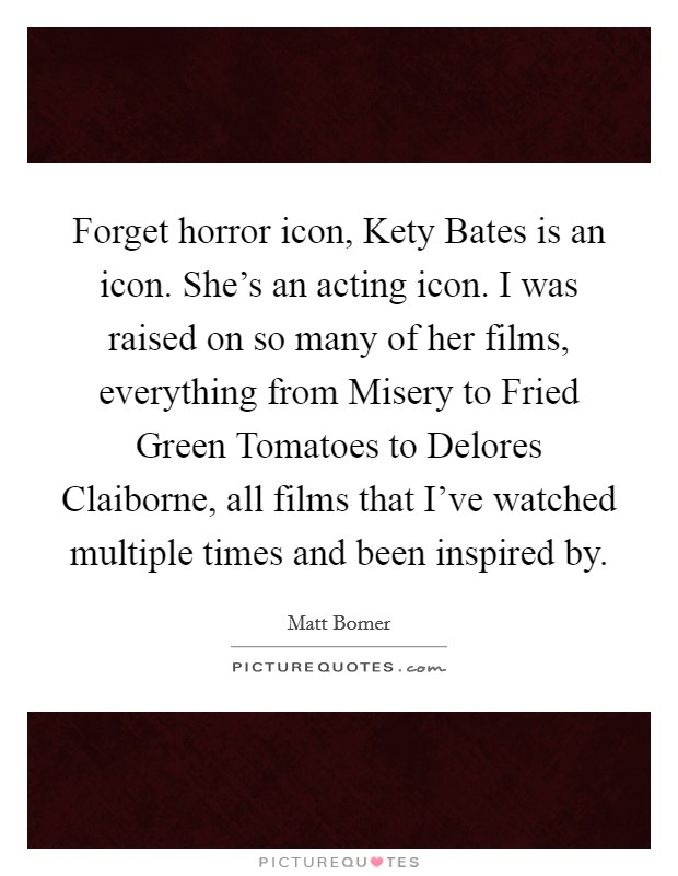 Forget horror icon, Kety Bates is an icon. She's an acting icon. I was raised on so many of her films, everything from Misery to Fried Green Tomatoes to Delores Claiborne, all films that I've watched multiple times and been inspired by. Picture Quote #1