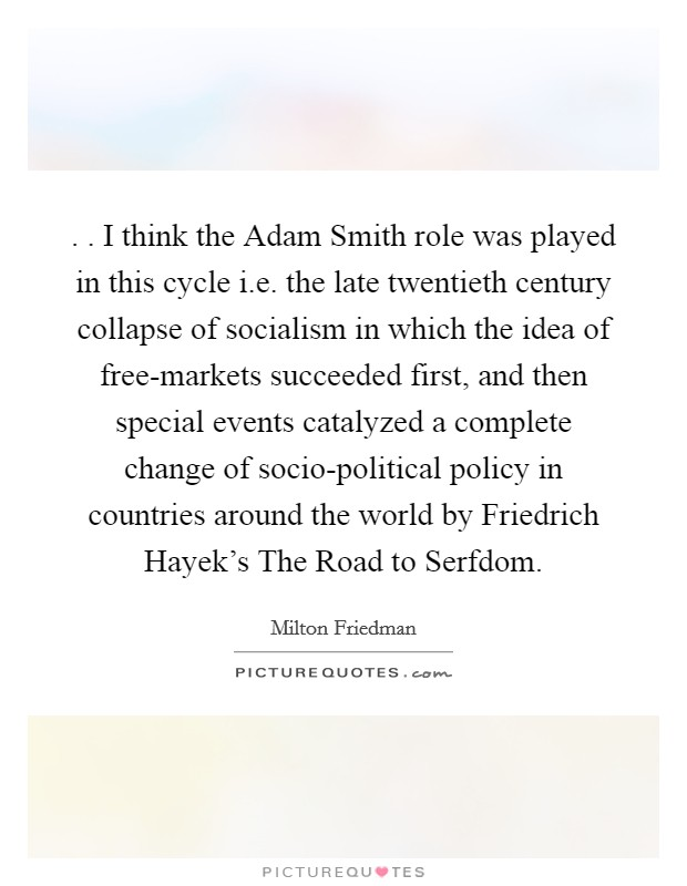 . . I think the Adam Smith role was played in this cycle i.e. the late twentieth century collapse of socialism in which the idea of free-markets succeeded first, and then special events catalyzed a complete change of socio-political policy in countries around the world by Friedrich Hayek's The Road to Serfdom Picture Quote #1