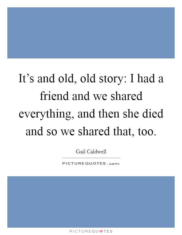 It's and old, old story: I had a friend and we shared everything, and then she died and so we shared that, too Picture Quote #1