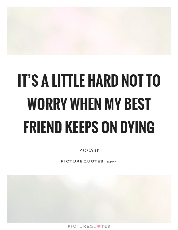 It's a little hard not to worry when my best friend keeps on dying Picture Quote #1