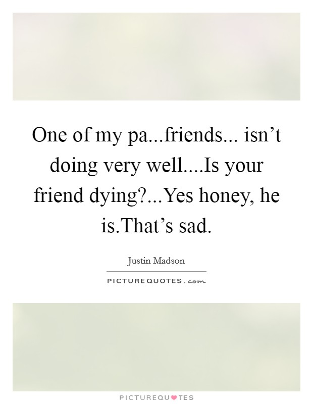 One of my pa...friends... isn't doing very well....Is your friend dying?...Yes honey, he is.That's sad Picture Quote #1