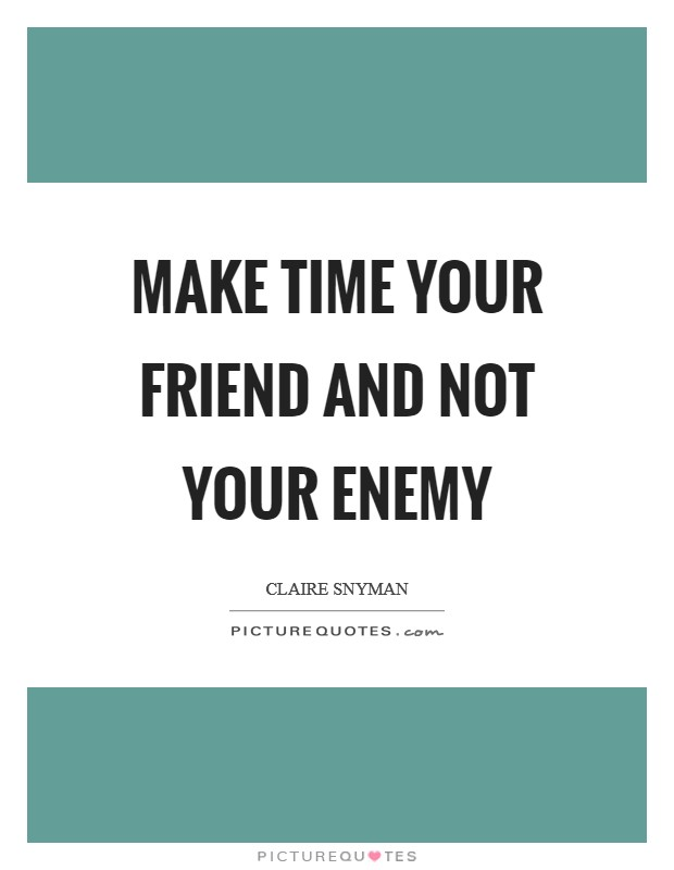 Make time your friend and not your enemy Picture Quote #1