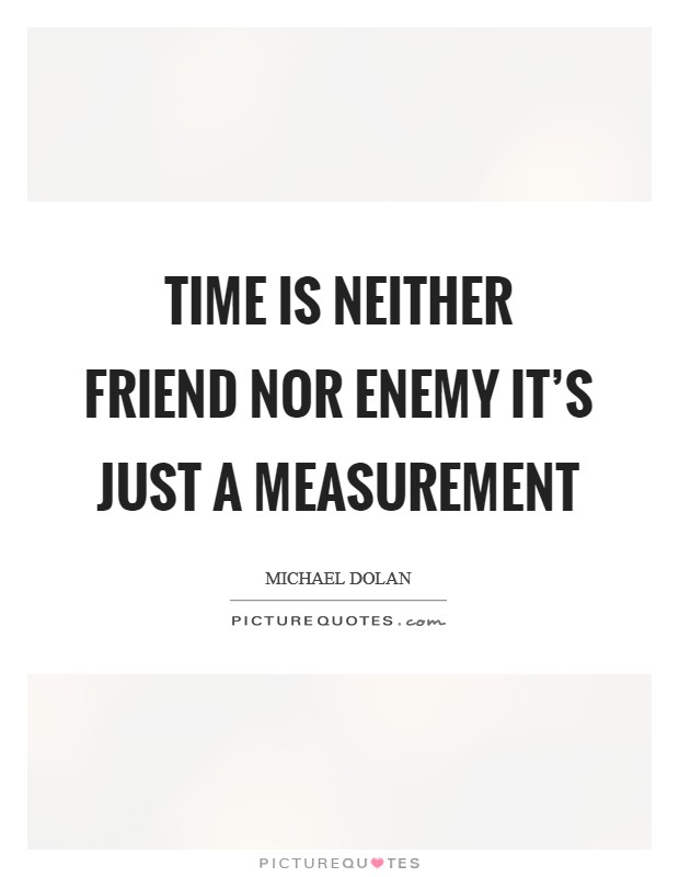 Time is neither friend nor enemy it's just a measurement Picture Quote #1