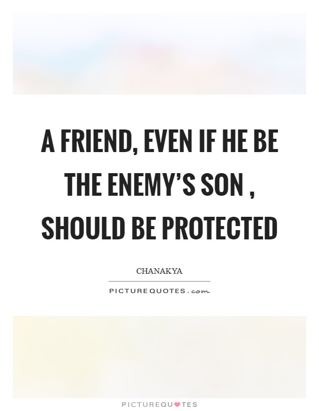 A friend, even if he be the enemy's son , should be protected Picture Quote #1