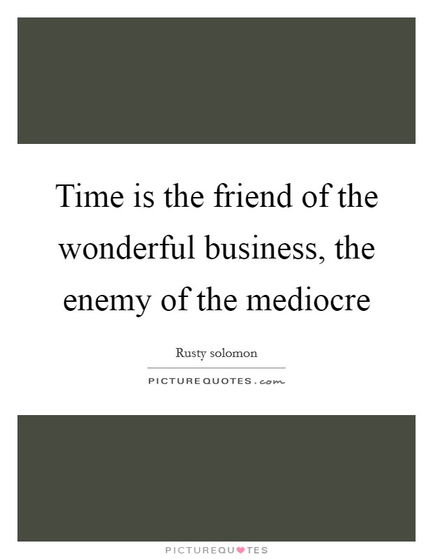 Time is the friend of the wonderful business, the enemy of the mediocre Picture Quote #1
