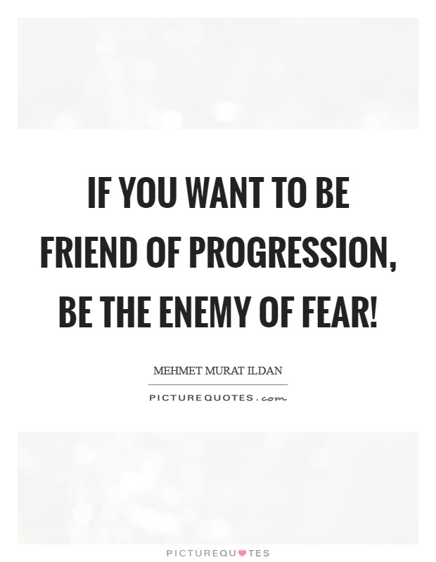 If you want to be friend of progression, be the enemy of fear! Picture Quote #1