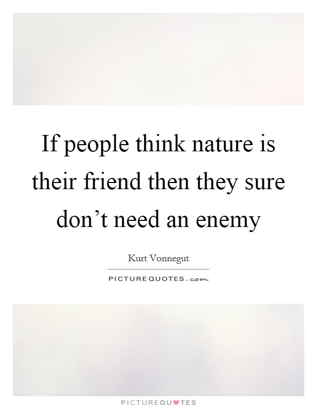 If people think nature is their friend then they sure don't need an enemy Picture Quote #1