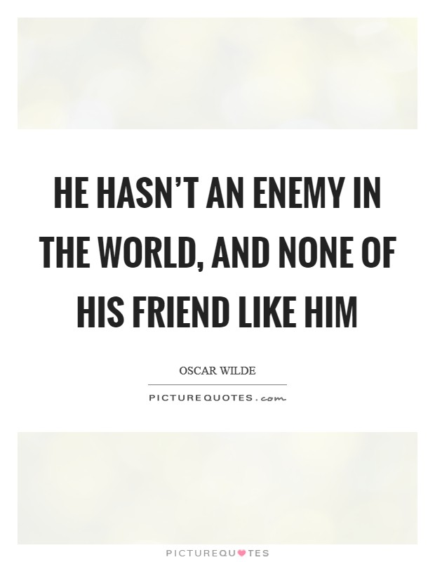 He hasn't an enemy in the world, and none of his friend like him Picture Quote #1