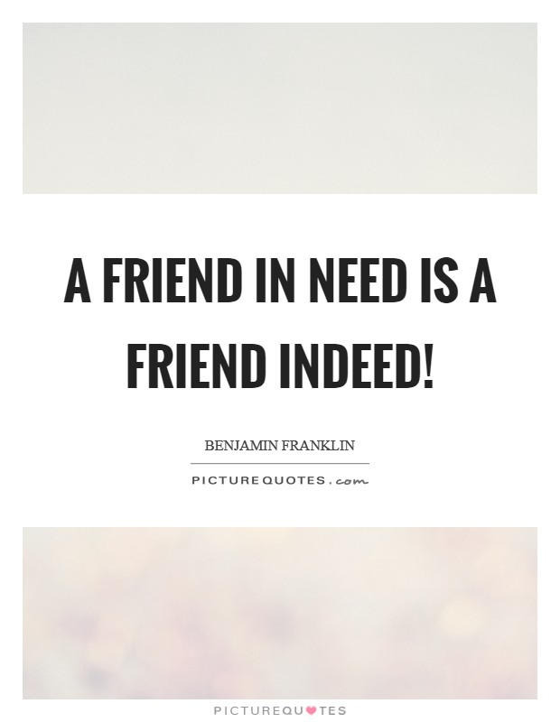 A friend in need is a friend indeed! Picture Quote #1