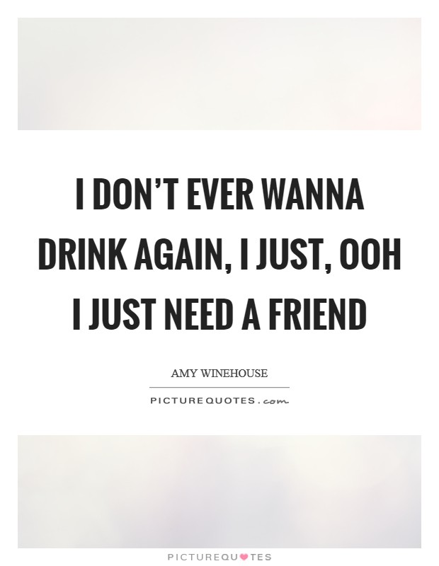 I don't ever wanna drink again, I just, ooh I just need a friend Picture Quote #1