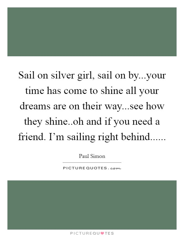 Sail on silver girl, sail on by...your time has come to shine all your dreams are on their way...see how they shine..oh and if you need a friend. I'm sailing right behind Picture Quote #1