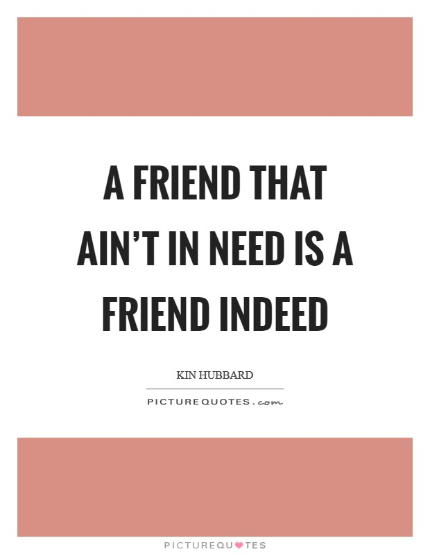 A friend that ain't in need is a friend indeed Picture Quote #1