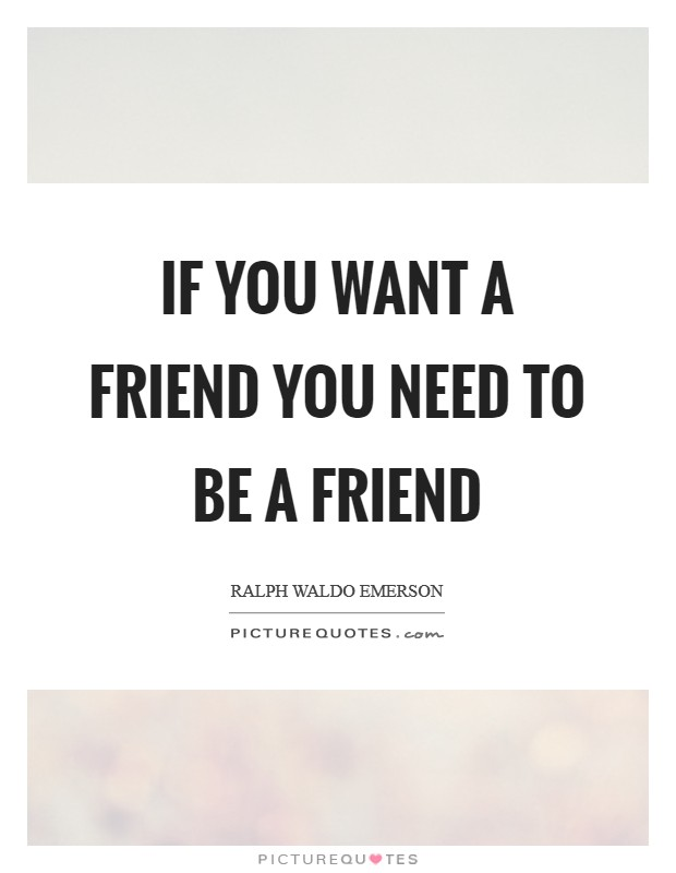 If you want a friend you need to be a friend Picture Quote #1