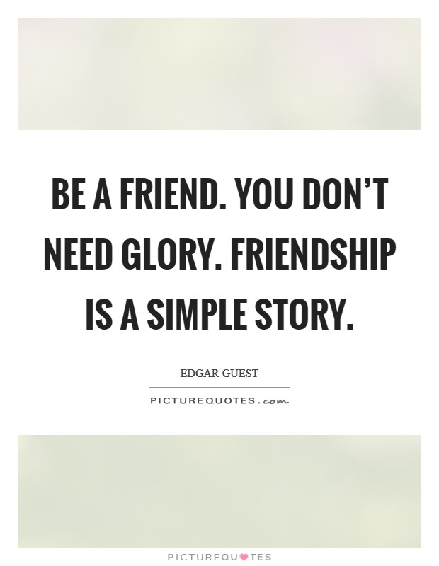 Be a friend. You don't need glory. Friendship is a simple story Picture Quote #1