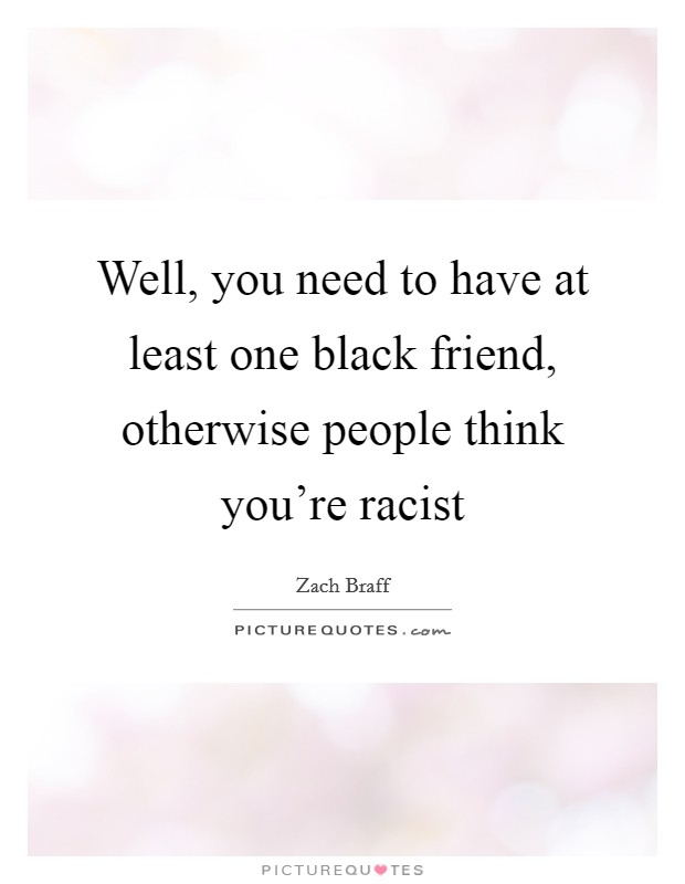 Well, you need to have at least one black friend, otherwise people think you're racist Picture Quote #1
