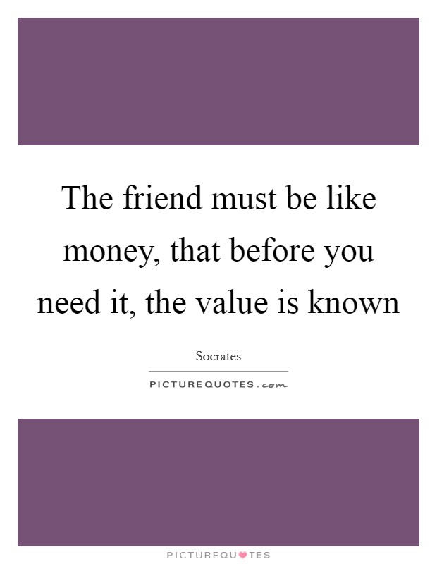 The friend must be like money, that before you need it, the value is known Picture Quote #1