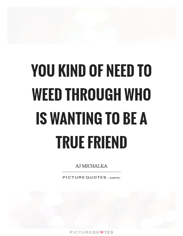 You kind of need to weed through who is wanting to be a true friend Picture Quote #1