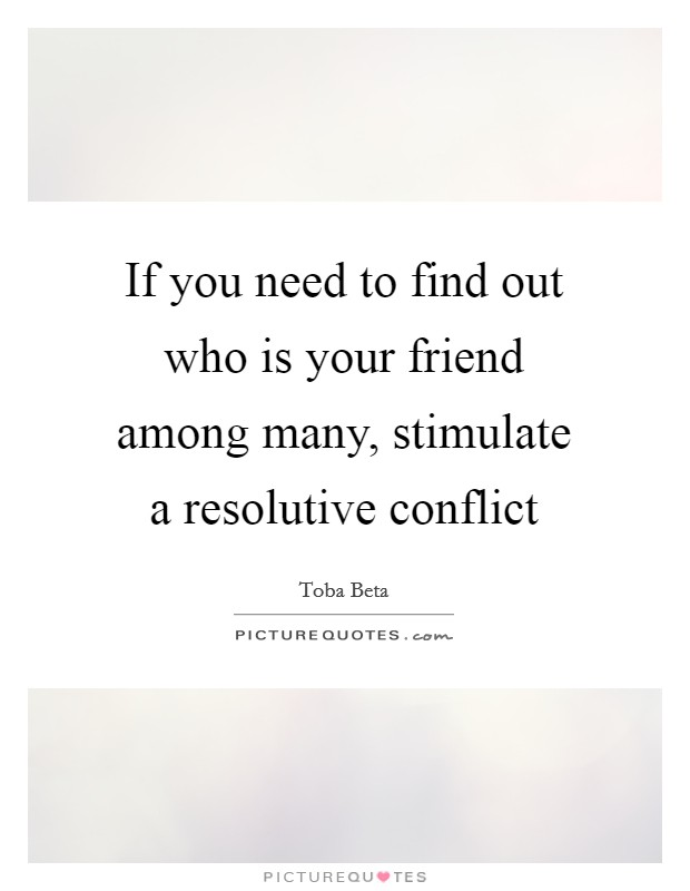 If you need to find out who is your friend among many, stimulate a resolutive conflict Picture Quote #1