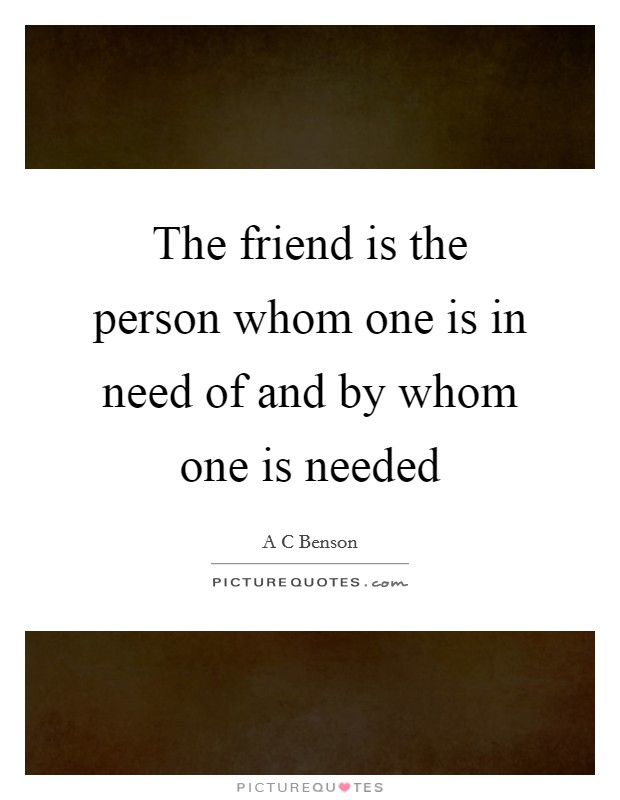The friend is the person whom one is in need of and by whom one is needed Picture Quote #1