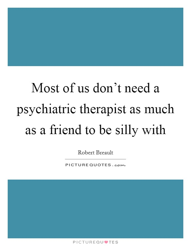 Most of us don't need a psychiatric therapist as much as a friend to be silly with Picture Quote #1