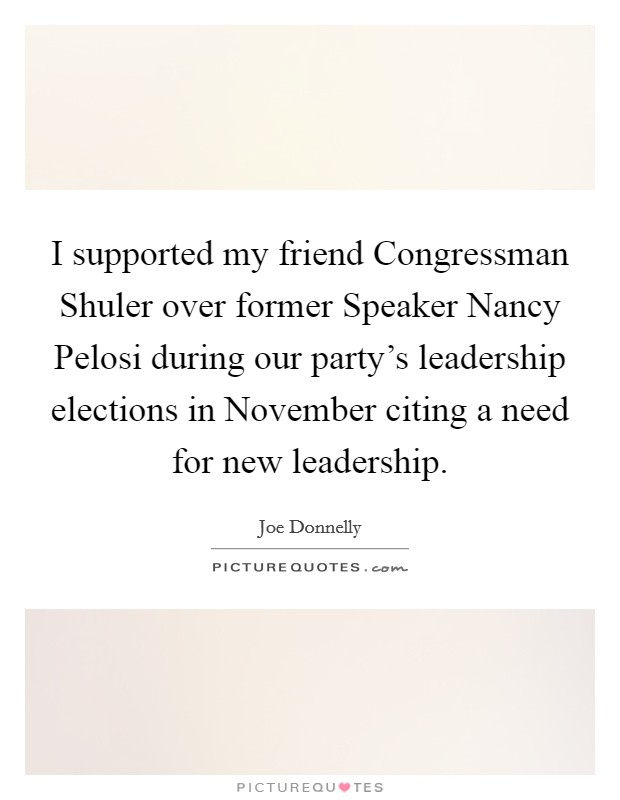 I supported my friend Congressman Shuler over former Speaker Nancy Pelosi during our party's leadership elections in November citing a need for new leadership Picture Quote #1